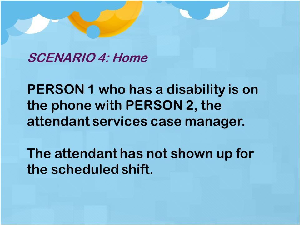 SCENARIO 4: Home PERSON 1 who has a disability is on the phone with PERSON 2, the attendant services case manager.
