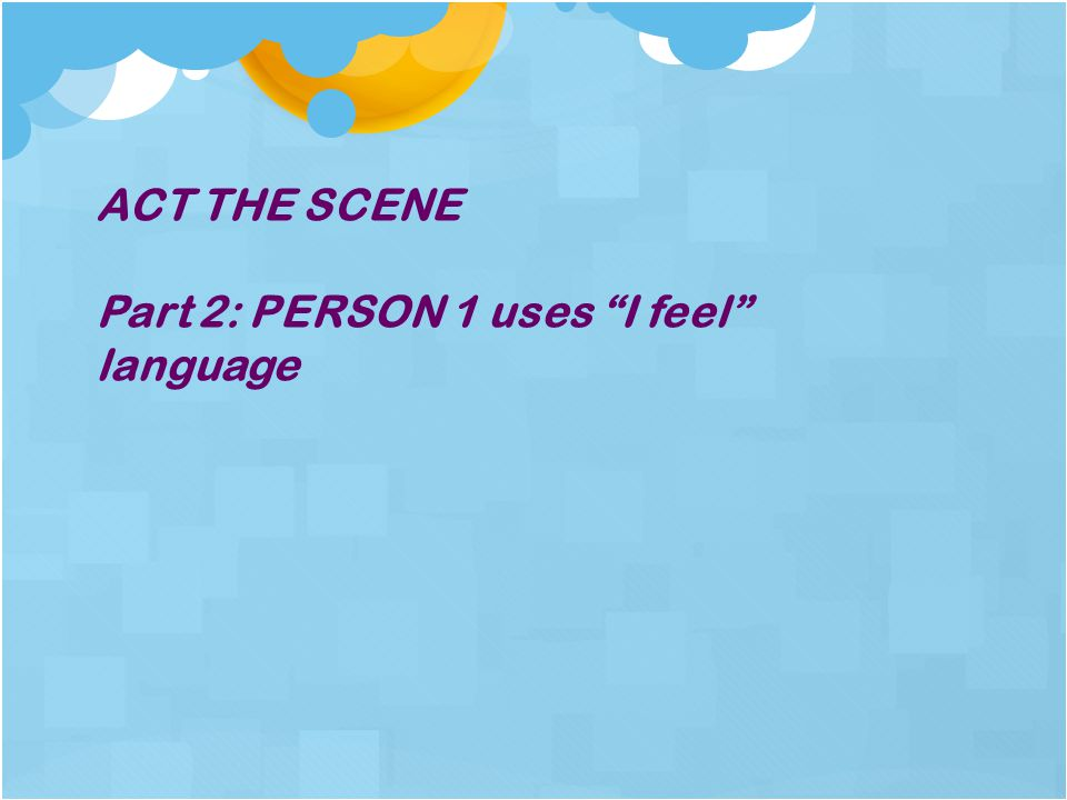 ACT THE SCENE Part 2: PERSON 1 uses I feel language