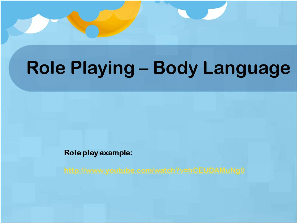 Role Playing – Body Language Role play example: http://www.youtube.com/watch v=hCEUDAMuNg0