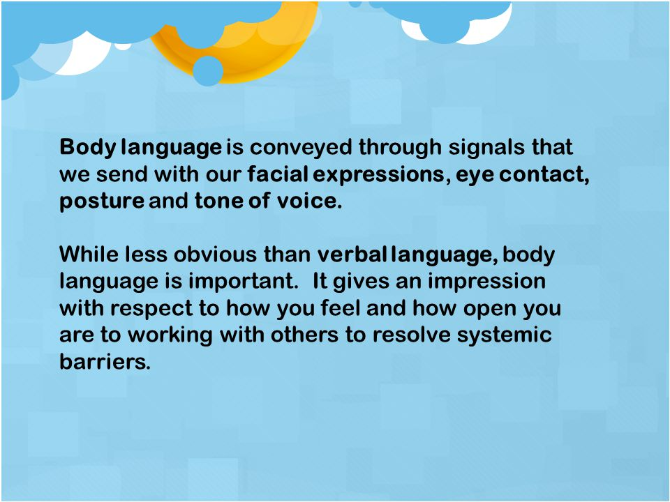 Body language is conveyed through signals that we send with our facial expressions, eye contact, posture and tone of voice.