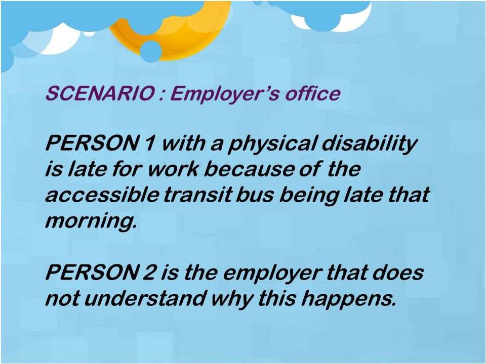 SCENARIO : Employer's office PERSON 1 with a physical disability is late for work because of the accessible transit bus being late that morning.