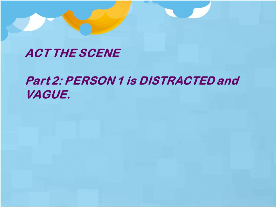 ACT THE SCENE Part 2: PERSON 1 is DISTRACTED and VAGUE.