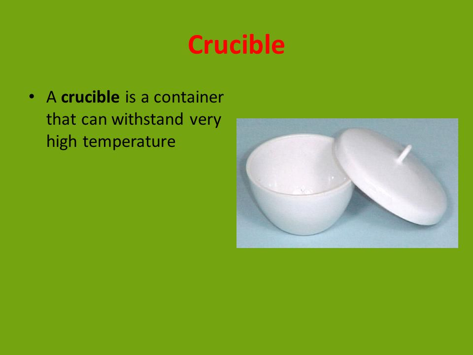 Crucible A crucible is a container that can withstand very high temperature