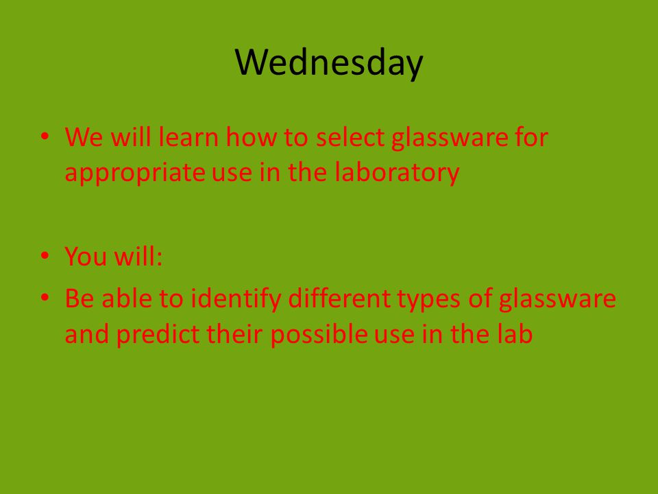 Wednesday We will learn how to select glassware for appropriate use in the laboratory You will: Be able to identify different types of glassware and predict their possible use in the lab