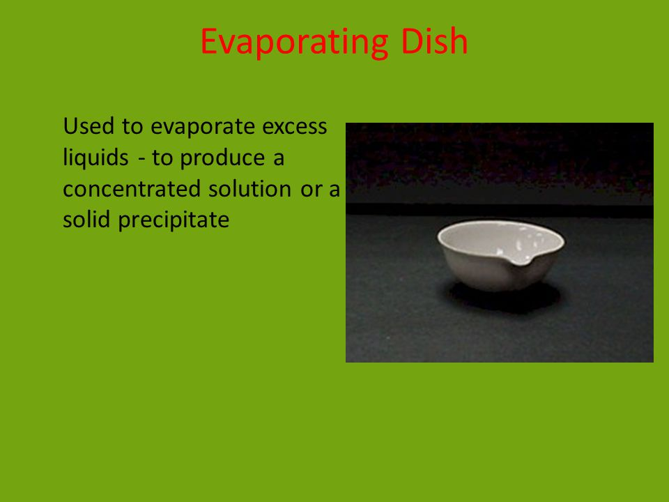 Evaporating Dish Used to evaporate excess liquids - to produce a concentrated solution or a solid precipitate