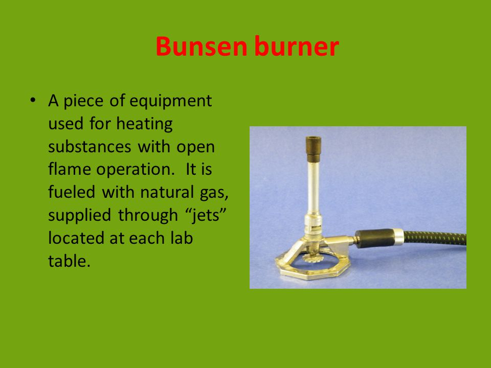 Bunsen burner A piece of equipment used for heating substances with open flame operation.