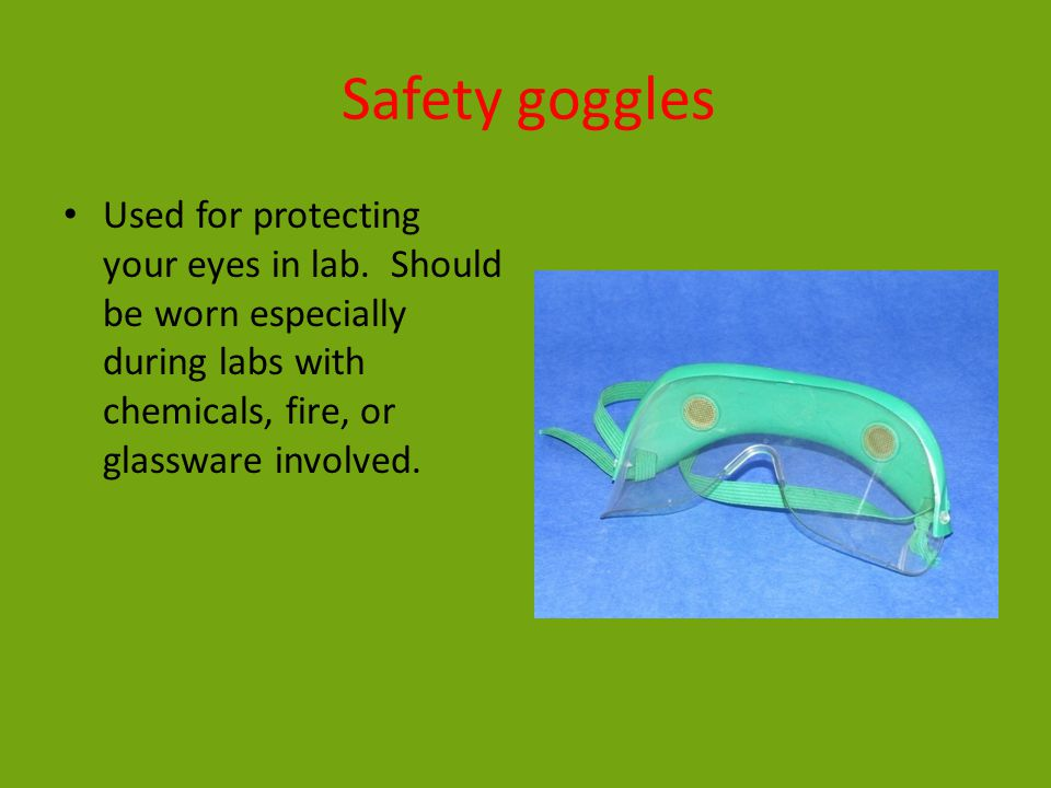 Safety goggles Used for protecting your eyes in lab. Should be worn especially during labs with chemicals, fire, or glassware involved.