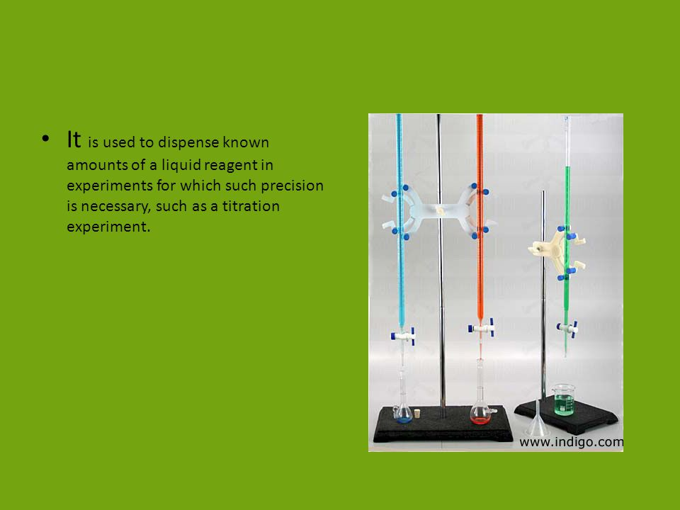 It is used to dispense known amounts of a liquid reagent in experiments for which such precision is necessary, such as a titration experiment.