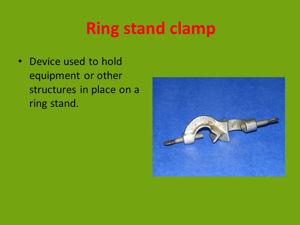 Ring stand clamp Device used to hold equipment or other structures in place on a ring stand.