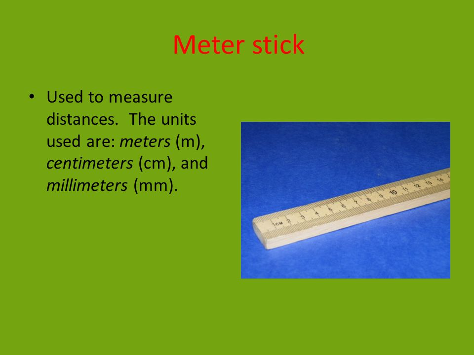 Meter stick Used to measure distances. The units used are: meters (m), centimeters (cm), and millimeters (mm).