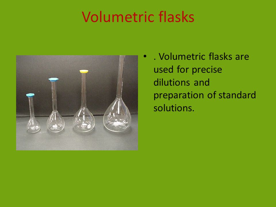 Volumetric flasks. Volumetric flasks are used for precise dilutions and preparation of standard solutions.