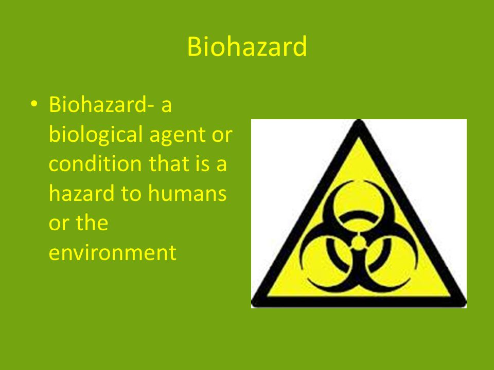 Biohazard Biohazard- a biological agent or condition that is a hazard to humans or the environment