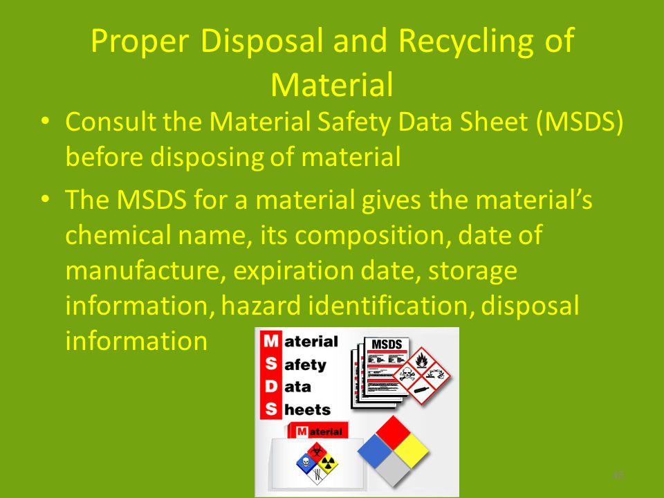 Proper Disposal and Recycling of Material Consult the Material Safety Data Sheet (MSDS) before disposing of material The MSDS for a material gives the