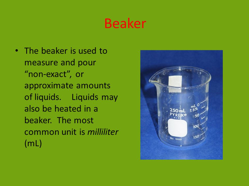 Beaker The beaker is used to measure and pour non-exact , or approximate amounts of liquids.