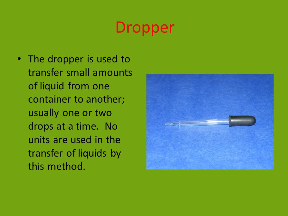 Dropper The dropper is used to transfer small amounts of liquid from one container to another; usually one or two drops at a time.