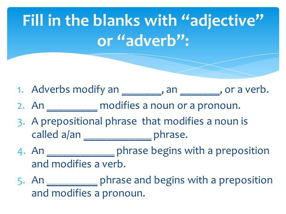 1.Adverbs modify an _______, an _______, or a verb.