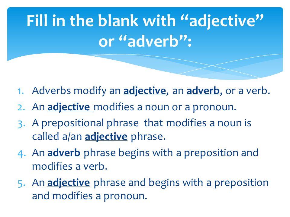 1.Adverbs modify an adjective, an adverb, or a verb.