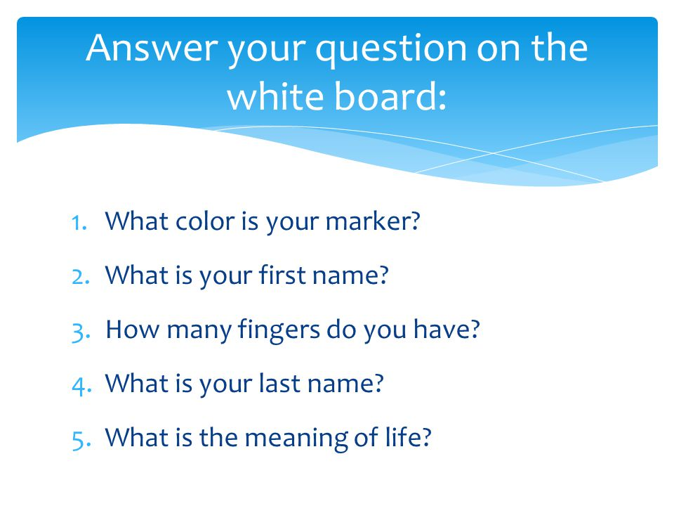 1.What color is your marker? 2.What is your first name? 3.How many fingers do you have? 4.What is your last name? 5.What is the meaning of life? Answe