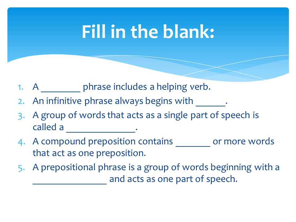 1.A ________ phrase includes a helping verb. 2.An infinitive phrase always begins with ______. 3.A group of words that acts as a single part of speech