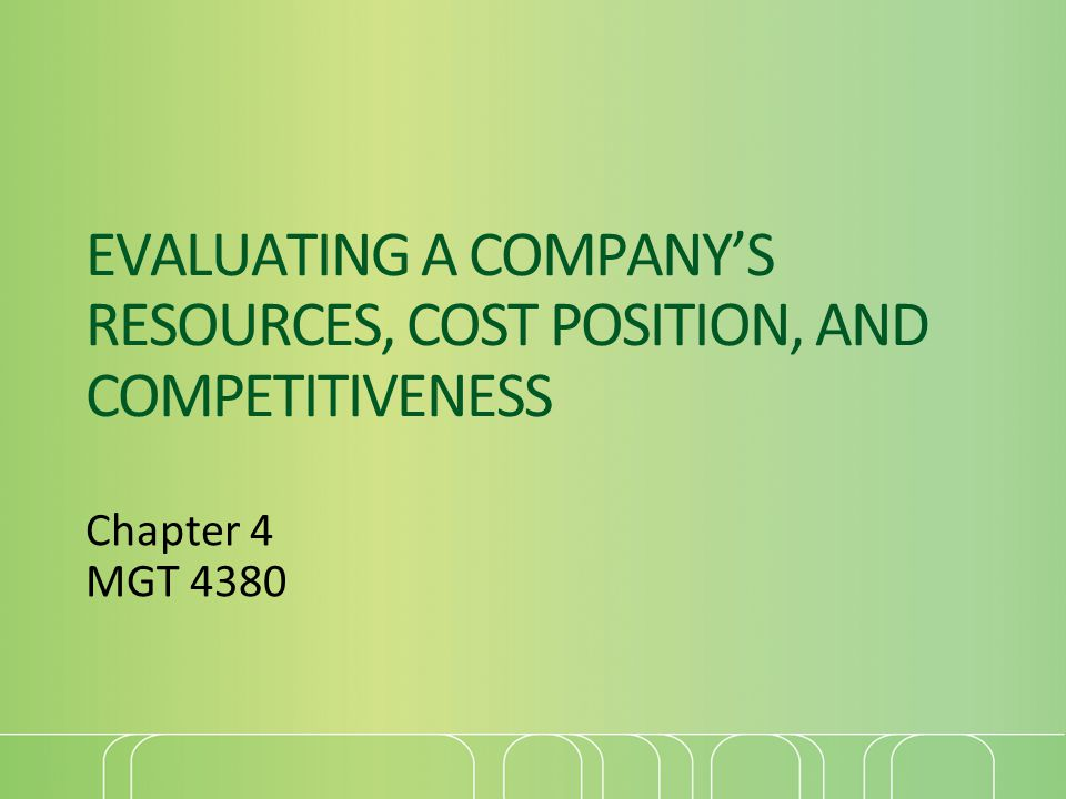 EVALUATING A COMPANY'S RESOURCES, COST POSITION, AND COMPETITIVENESS Chapter 4 MGT 4380