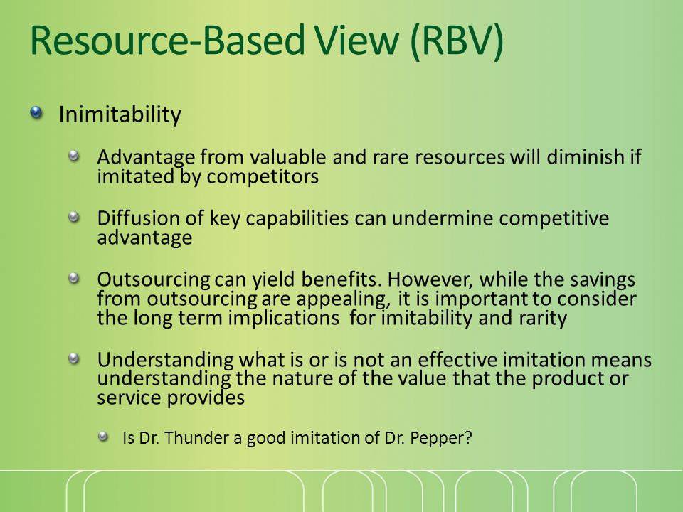 Inimitability Advantage from valuable and rare resources will diminish if imitated by competitors Diffusion of key capabilities can undermine competit