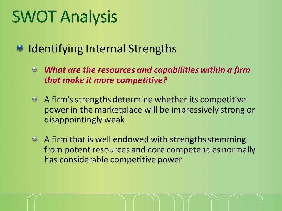 Identifying Internal Strengths What are the resources and capabilities within a firm that make it more competitive? A firm's strengths determine wheth