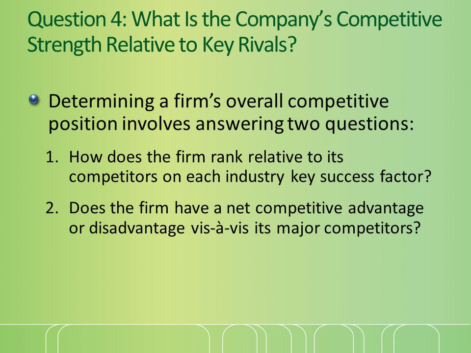 Question 4: What Is the Company's Competitive Strength Relative to Key Rivals? Determining a firm's overall competitive position involves answering tw