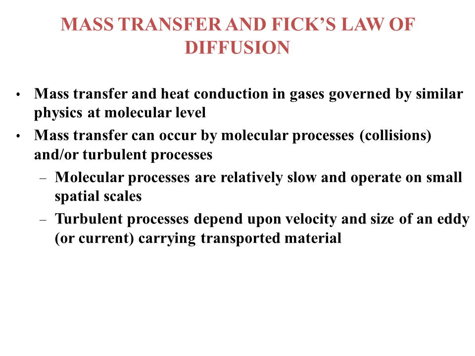 MASS TRANSFER AND FICK'S LAW OF DIFFUSION Mass transfer and heat conduction in gases governed by similar physics at molecular level Mass transfer can occur by molecular processes (collisions) and/or turbulent processes –Molecular processes are relatively slow and operate on small spatial scales –Turbulent processes depend upon velocity and size of an eddy (or current) carrying transported material