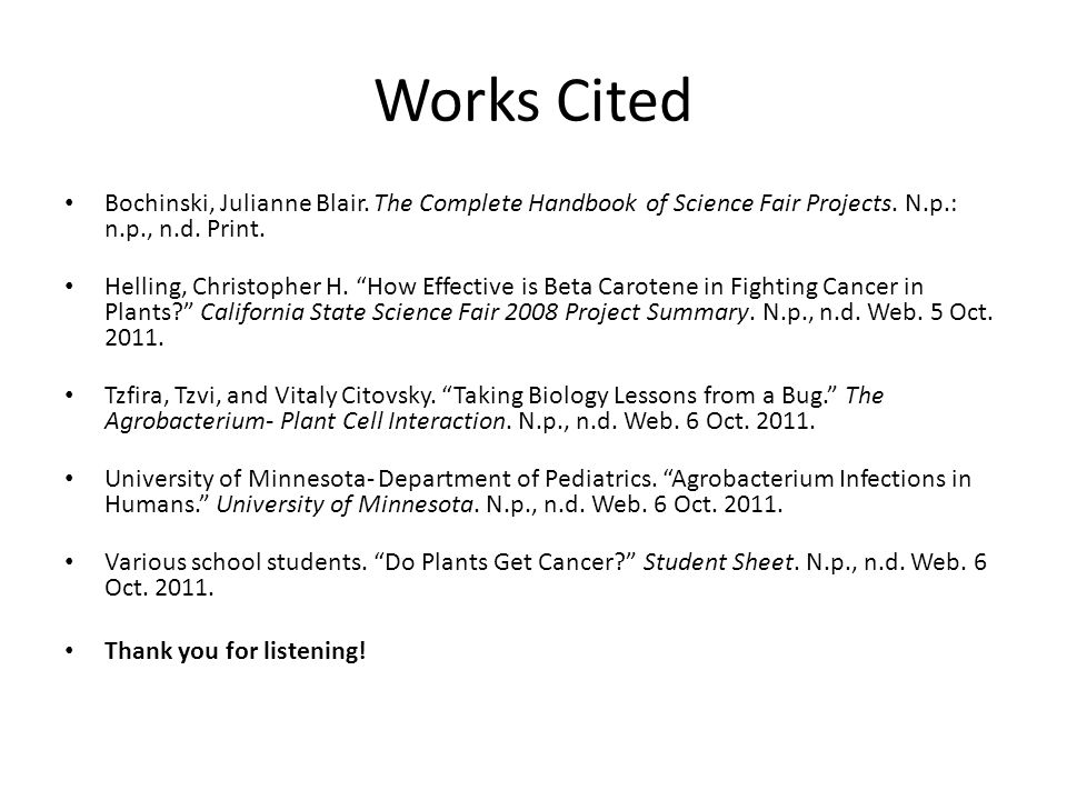 "Works Cited Bochinski, Julianne Blair. The Complete Handbook of Science Fair Projects. N.p.: n.p., n.d. Print. Helling, Christopher H. ""How Effective"