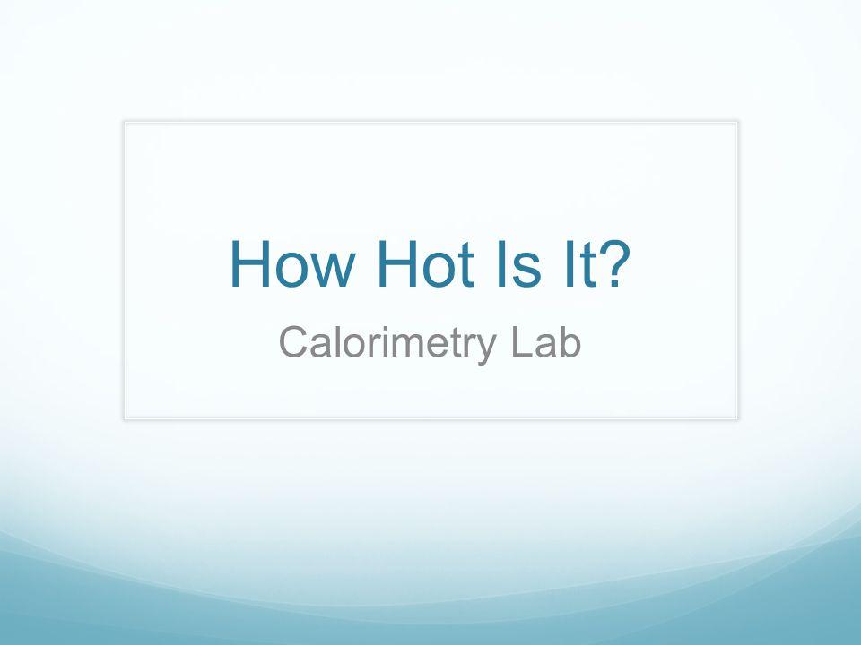 How Hot Is It? Calorimetry Lab