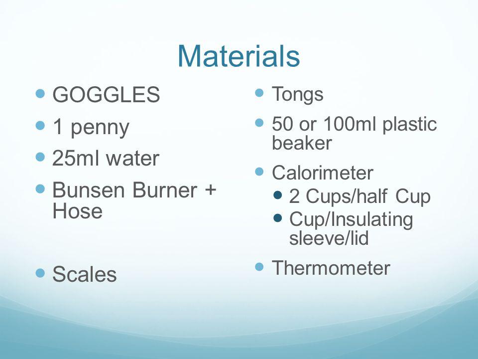 Materials GOGGLES 1 penny 25ml water Bunsen Burner + Hose Scales Tongs 50 or 100ml plastic beaker Calorimeter 2 Cups/half Cup Cup/Insulating sleeve/li