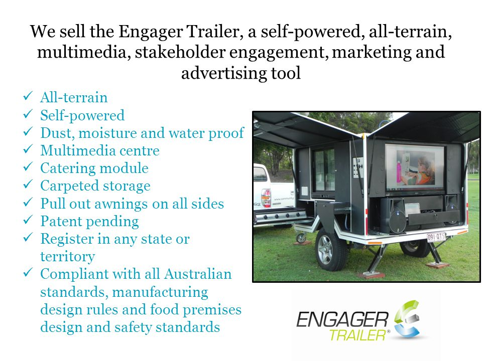 All-terrain Self-powered Dust, moisture and water proof Multimedia centre Catering module Carpeted storage Pull out awnings on all sides Patent pending Register in any state or territory Compliant with all Australian standards, manufacturing design rules and food premises design and safety standards We sell the Engager Trailer, a self-powered, all-terrain, multimedia, stakeholder engagement, marketing and advertising tool