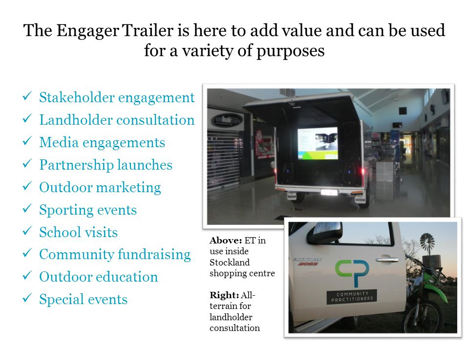 Stakeholder engagement Landholder consultation Media engagements Partnership launches Outdoor marketing Sporting events School visits Community fundraising Outdoor education Special events The Engager Trailer is here to add value and can be used for a variety of purposes Above: ET in use inside Stockland shopping centre Right: All- terrain for landholder consultation