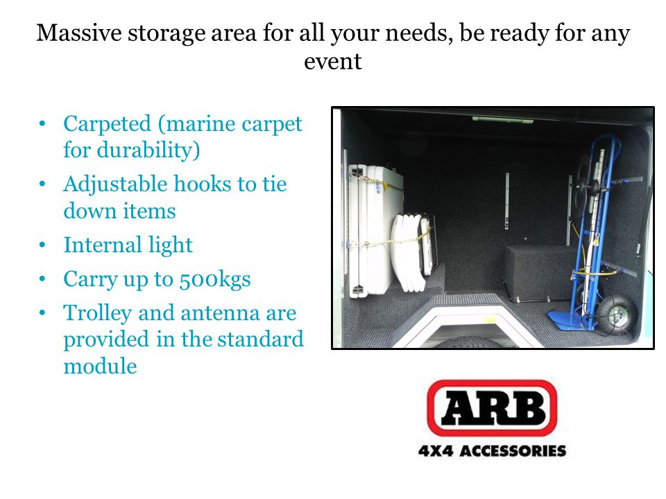 Carpeted (marine carpet for durability) Adjustable hooks to tie down items Internal light Carry up to 500kgs Trolley and antenna are provided in the standard module Massive storage area for all your needs, be ready for any event