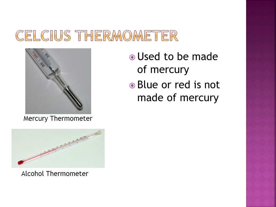  Used to be made of mercury  Blue or red is not made of mercury Mercury Thermometer Alcohol Thermometer