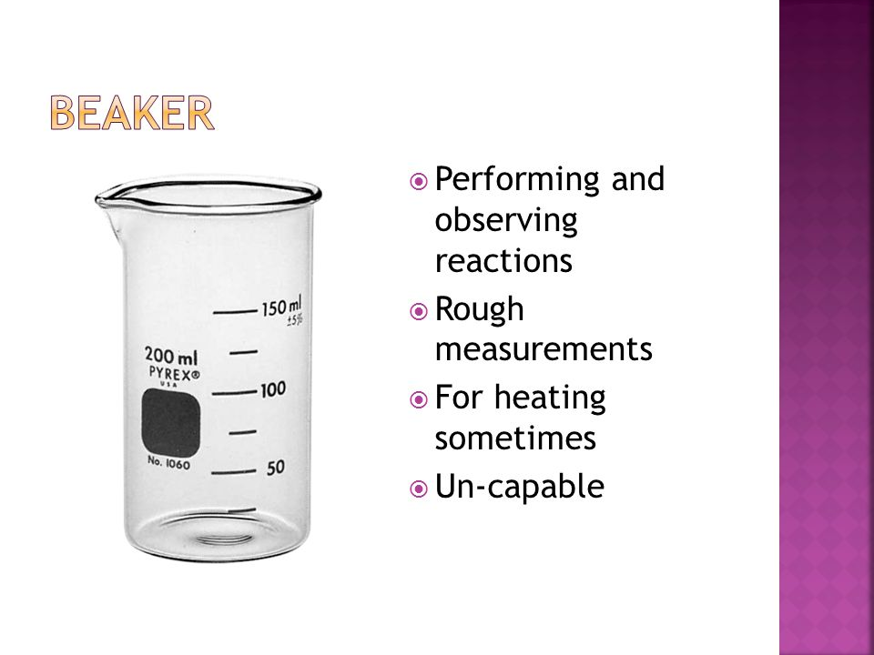 Performing and observing reactions  Rough measurements  For heating sometimes  Un-capable