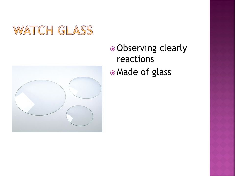  Observing clearly reactions  Made of glass