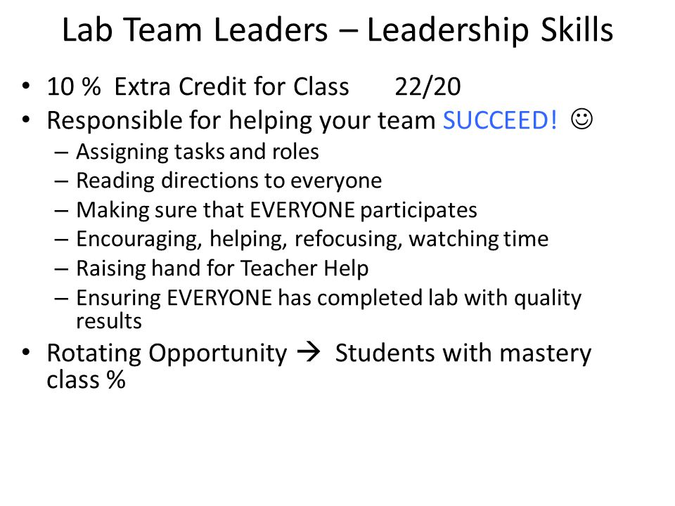 Lab Team Leaders – Leadership Skills 10 % Extra Credit for Class 22/20 Responsible for helping your team SUCCEED! – Assigning tasks and roles – Readin