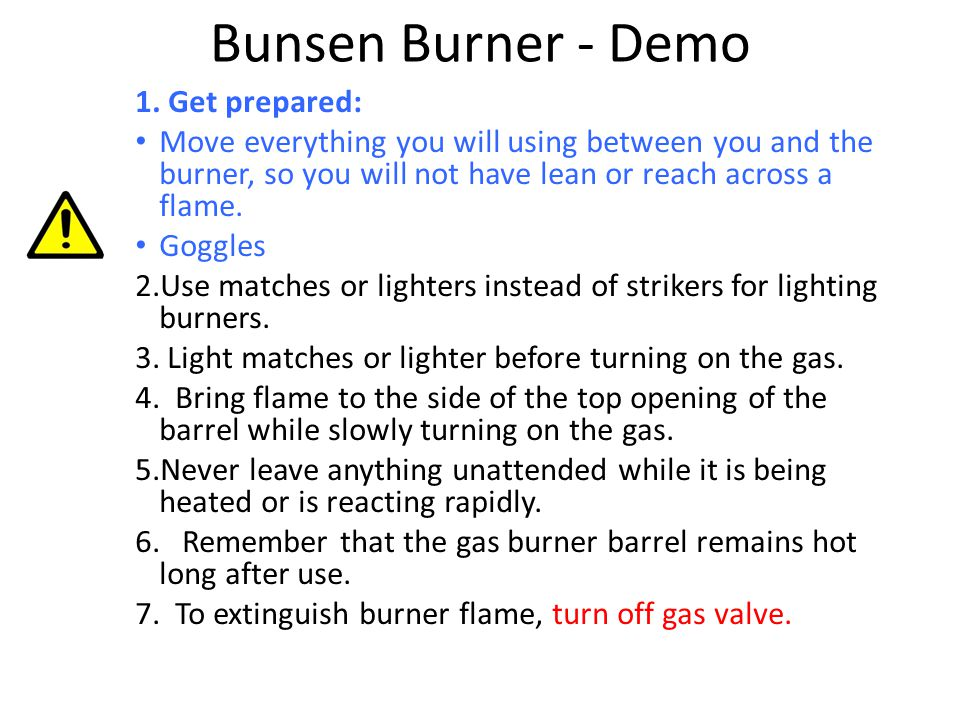 Bunsen Burner - Demo 1. Get prepared: Move everything you will using between you and the burner, so you will not have lean or reach across a flame. Go