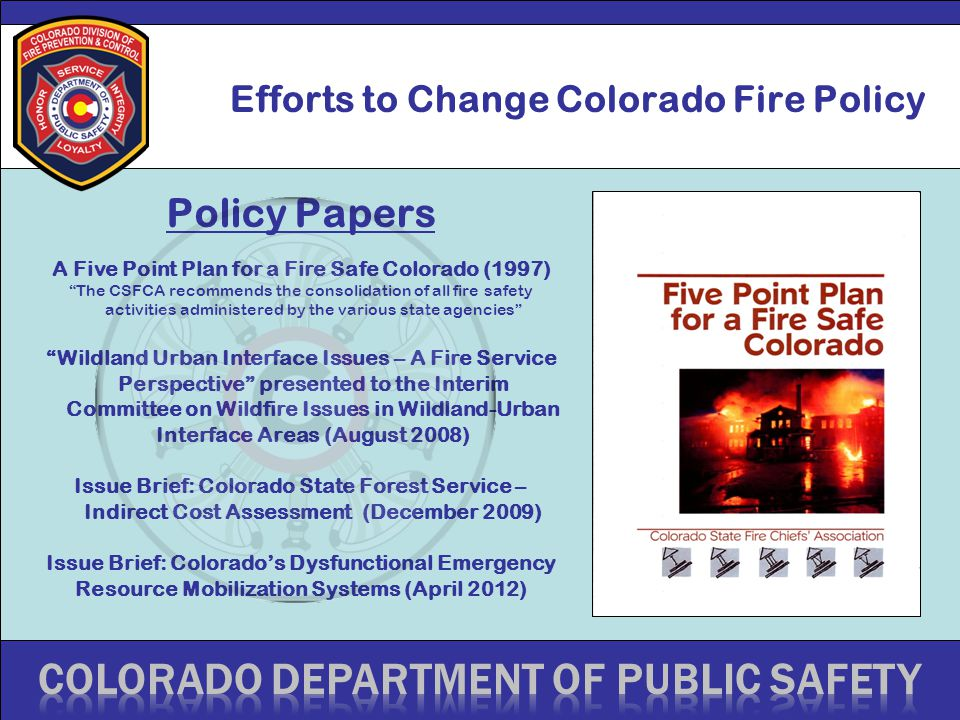 Efforts to Change Colorado Fire Policy Policy Papers A Five Point Plan for a Fire Safe Colorado (1997) The CSFCA recommends the consolidation of all fire safety activities administered by the various state agencies Wildland Urban Interface Issues – A Fire Service Perspective presented to the Interim Committee on Wildfire Issues in Wildland-Urban Interface Areas (August 2008) Issue Brief: Colorado State Forest Service – Indirect Cost Assessment (December 2009) Issue Brief: Colorado's Dysfunctional Emergency Resource Mobilization Systems (April 2012)