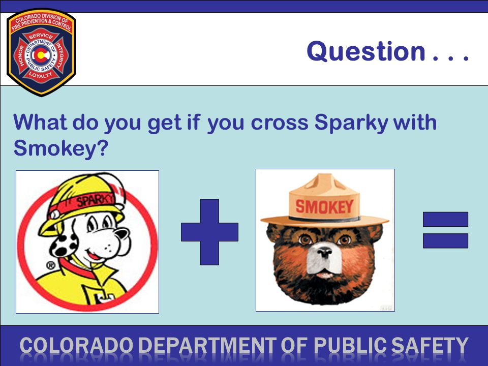 Question... What do you get if you cross Sparky with Smokey
