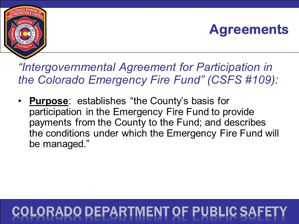 Intergovernmental Agreement for Participation in the Colorado Emergency Fire Fund (CSFS #109): Purpose: establishes the County's basis for participation in the Emergency Fire Fund to provide payments from the County to the Fund; and describes the conditions under which the Emergency Fire Fund will be managed. Agreements