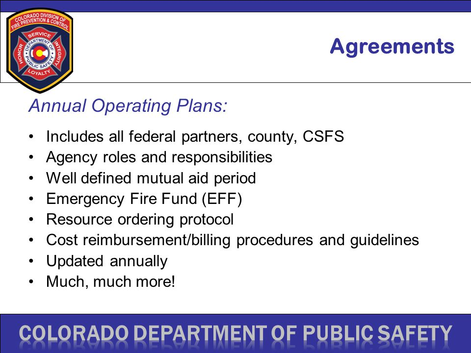 Annual Operating Plans: Includes all federal partners, county, CSFS Agency roles and responsibilities Well defined mutual aid period Emergency Fire Fund (EFF) Resource ordering protocol Cost reimbursement/billing procedures and guidelines Updated annually Much, much more.