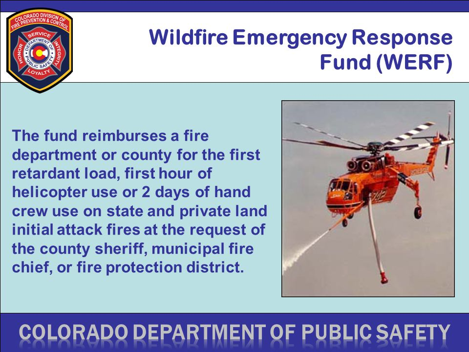 Wildfire Emergency Response Fund (WERF) The fund reimburses a fire department or county for the first retardant load, first hour of helicopter use or 2 days of hand crew use on state and private land initial attack fires at the request of the county sheriff, municipal fire chief, or fire protection district.