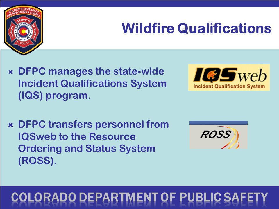 Wildfire Qualifications  DFPC manages the state-wide Incident Qualifications System (IQS) program.