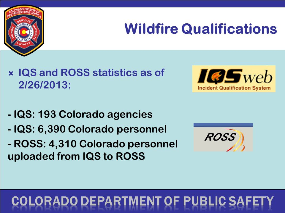 Wildfire Qualifications  IQS and ROSS statistics as of 2/26/2013: - IQS: 193 Colorado agencies - IQS: 6,390 Colorado personnel - ROSS: 4,310 Colorado
