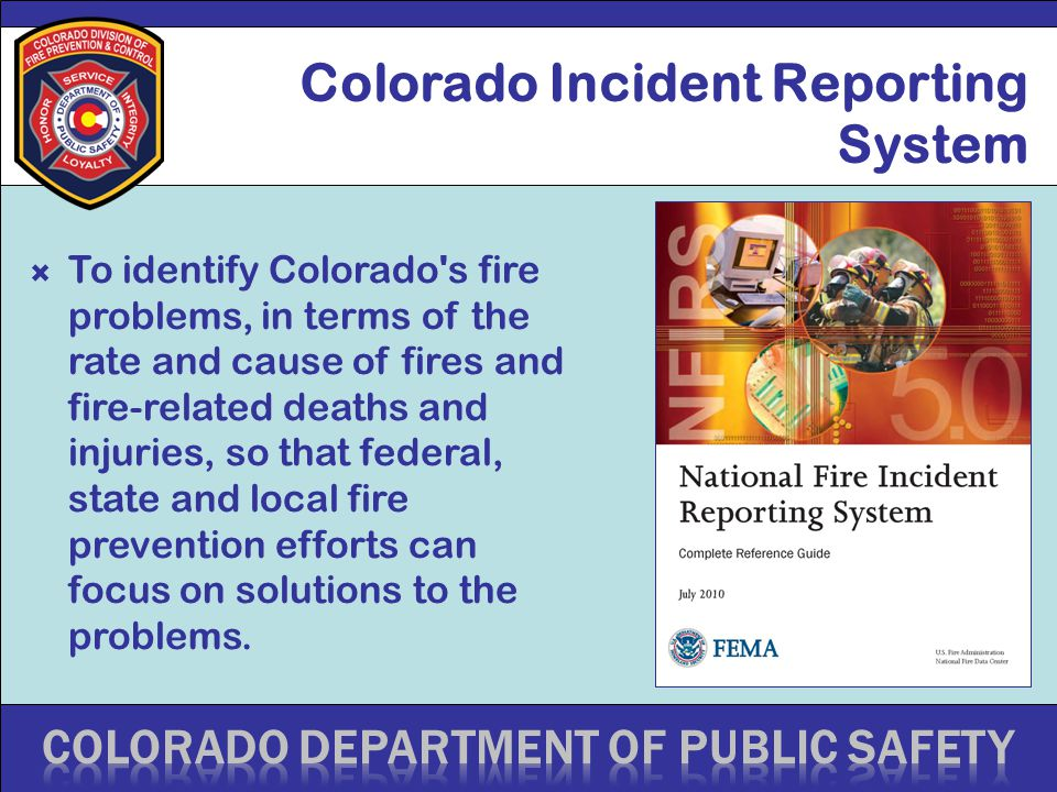 Colorado Incident Reporting System  To identify Colorado's fire problems, in terms of the rate and cause of fires and fire-related deaths and injurie