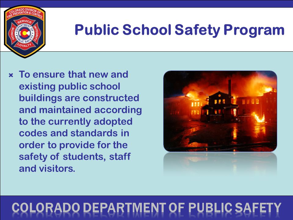Public School Safety Program  To ensure that new and existing public school buildings are constructed and maintained according to the currently adopted codes and standards in order to provide for the safety of students, staff and visitors.