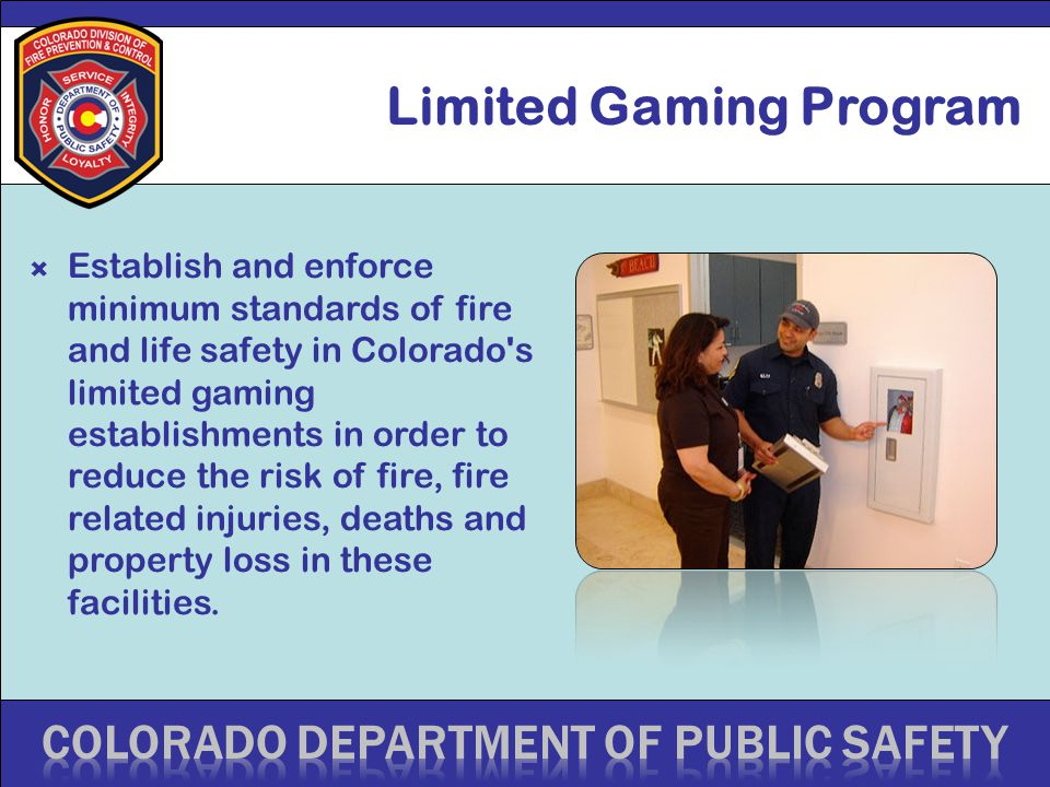 Limited Gaming Program  Establish and enforce minimum standards of fire and life safety in Colorado s limited gaming establishments in order to reduce the risk of fire, fire related injuries, deaths and property loss in these facilities.