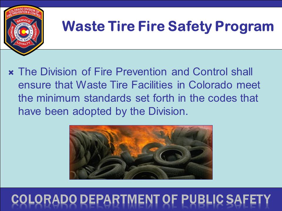 Waste Tire Fire Safety Program  The Division of Fire Prevention and Control shall ensure that Waste Tire Facilities in Colorado meet the minimum standards set forth in the codes that have been adopted by the Division.